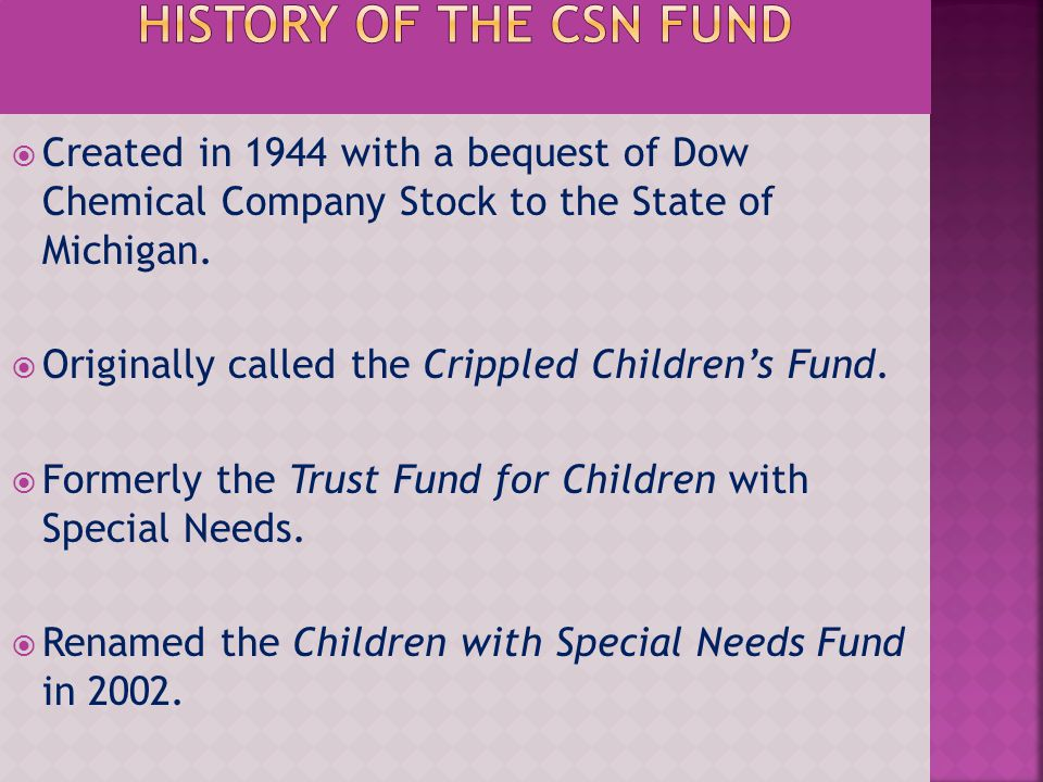 Created in 1944 with a bequest of Dow Chemical Company Stock to the State of Michigan. Originally called the Crippled Childrens Fund. Formerly the Tru