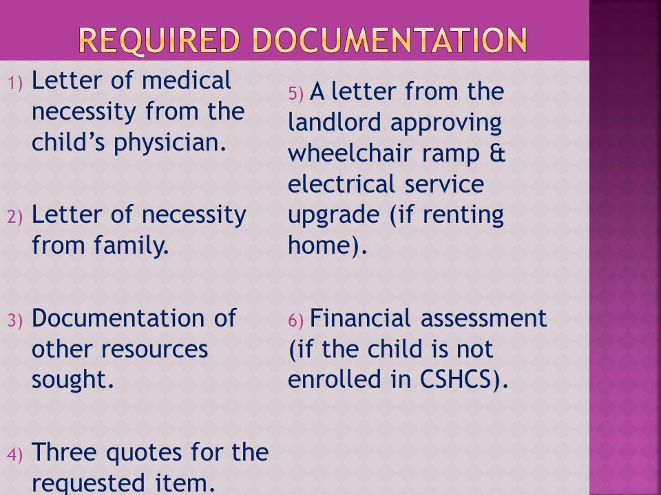1) Letter of medical necessity from the childs physician. 2) Letter of necessity from family. 3) Documentation of other resources sought. 4) Three quo