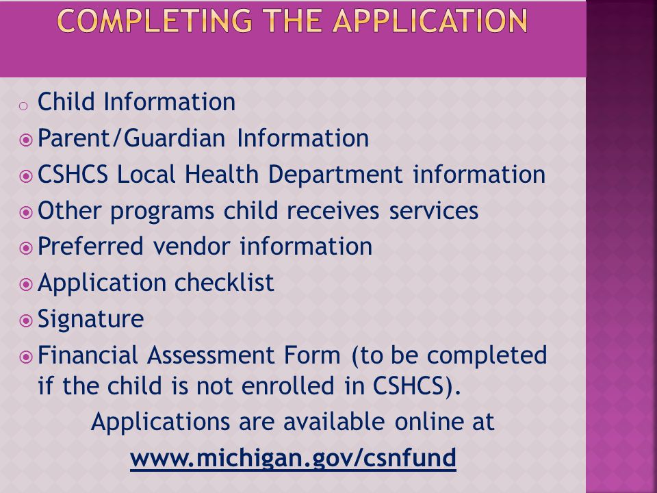 o Child Information Parent/Guardian Information CSHCS Local Health Department information Other programs child receives services Preferred vendor info