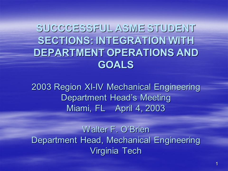 1 SUCCCESSFUL ASME STUDENT SECTIONS: INTEGRATION WITH DEPARTMENT OPERATIONS AND GOALS 2003 Region XI-IV Mechanical Engineering Department Heads Meeting Miami, FL April 4, 2003 Walter F.