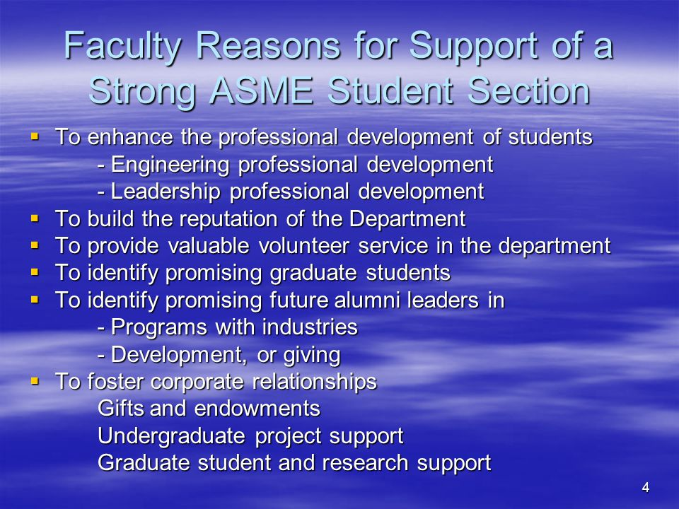4 Faculty Reasons for Support of a Strong ASME Student Section To enhance the professional development of students To enhance the professional development of students - Engineering professional development - Leadership professional development To build the reputation of the Department To build the reputation of the Department To provide valuable volunteer service in the department To provide valuable volunteer service in the department To identify promising graduate students To identify promising graduate students To identify promising future alumni leaders in To identify promising future alumni leaders in - Programs with industries - Development, or giving To foster corporate relationships To foster corporate relationships Gifts and endowments Undergraduate project support Graduate student and research support