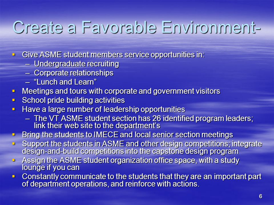6 Create a Favorable Environment- Give ASME student members service opportunities in: Give ASME student members service opportunities in: –Undergradua