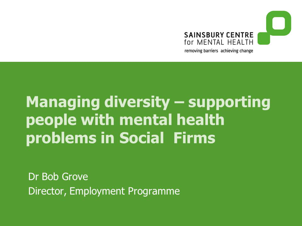 Managing diversity – supporting people with mental health problems in Social Firms Dr Bob Grove Director, Employment Programme