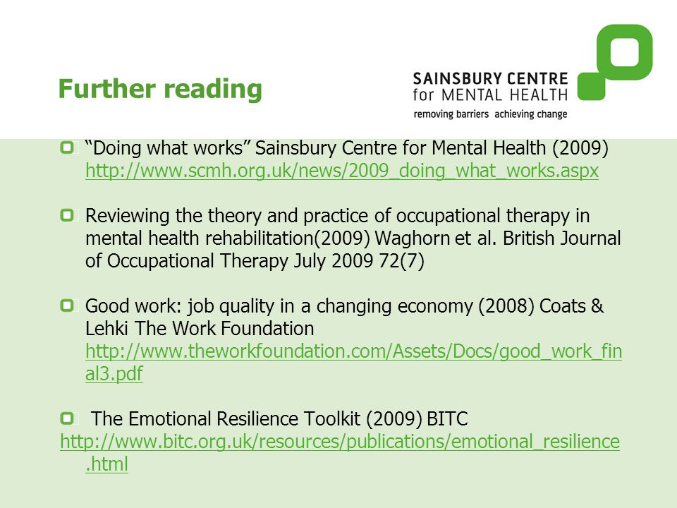 Further reading Doing what works Sainsbury Centre for Mental Health (2009) http://www.scmh.org.uk/news/2009_doing_what_works.aspx http://www.scmh.org.uk/news/2009_doing_what_works.aspx Reviewing the theory and practice of occupational therapy in mental health rehabilitation(2009) Waghorn et al.