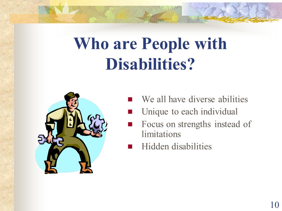 10 Who are People with Disabilities? We all have diverse abilities Unique to each individual Focus on strengths instead of limitations Hidden disabili