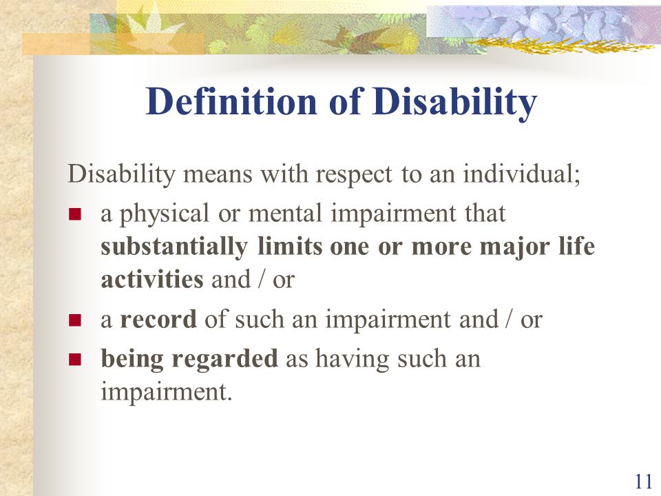 11 Definition of Disability Disability means with respect to an individual; a physical or mental impairment that substantially limits one or more majo