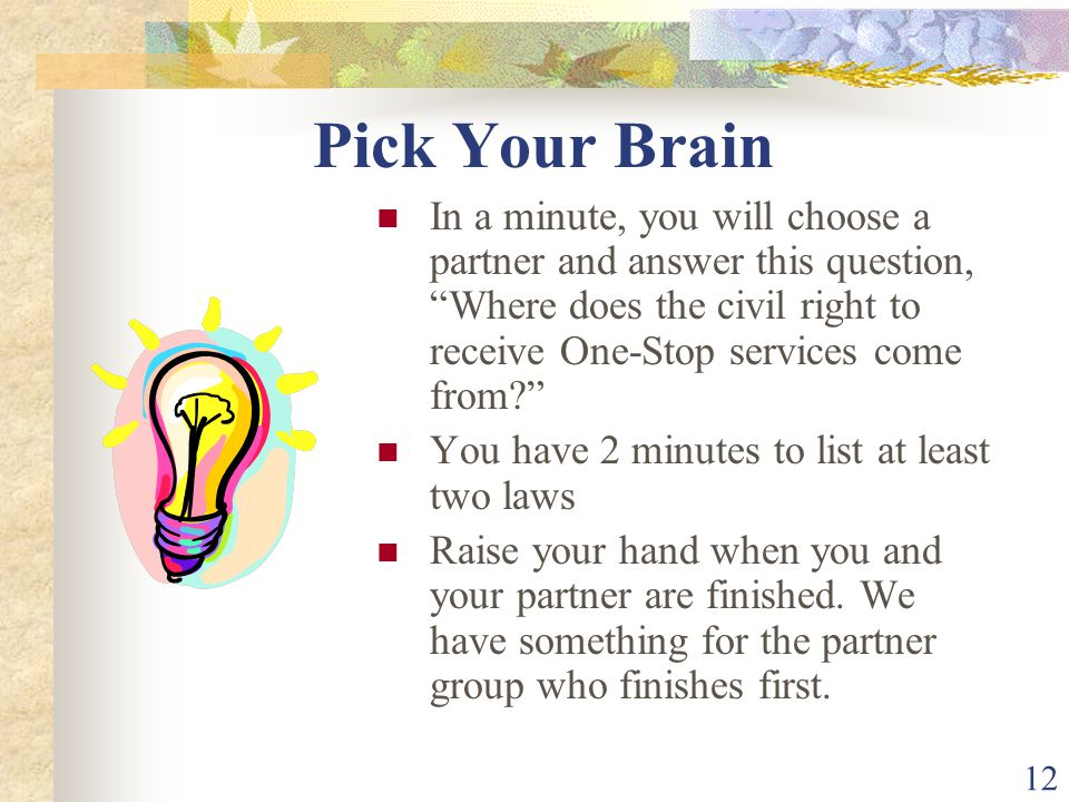 12 Pick Your Brain In a minute, you will choose a partner and answer this question, Where does the civil right to receive One-Stop services come from?