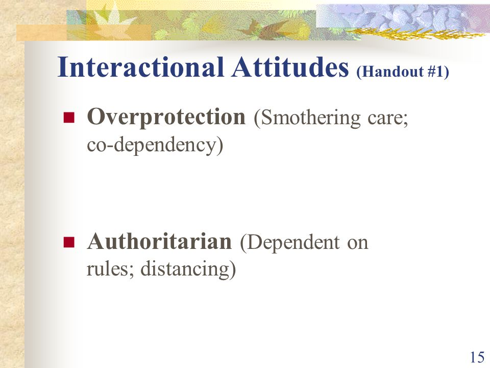 15 Interactional Attitudes (Handout #1) Overprotection (Smothering care; co-dependency) Authoritarian (Dependent on rules; distancing)