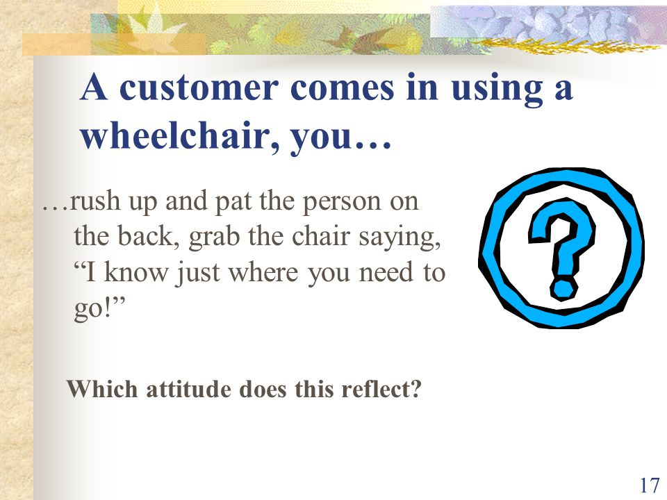 17 A customer comes in using a wheelchair, you… …rush up and pat the person on the back, grab the chair saying, I know just where you need to go! Whic