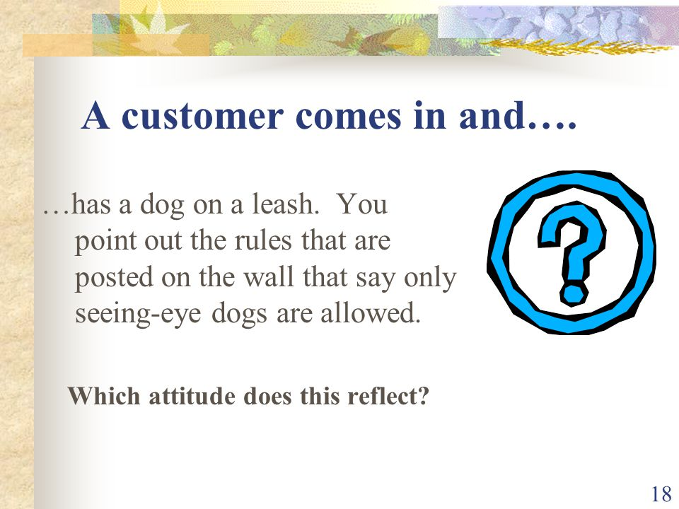18 A customer comes in and…. …has a dog on a leash. You point out the rules that are posted on the wall that say only seeing-eye dogs are allowed. Whi