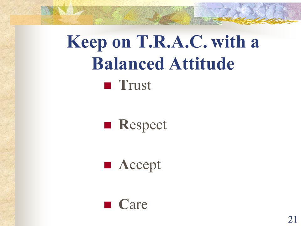 21 Keep on T.R.A.C. with a Balanced Attitude Trust Respect Accept Care