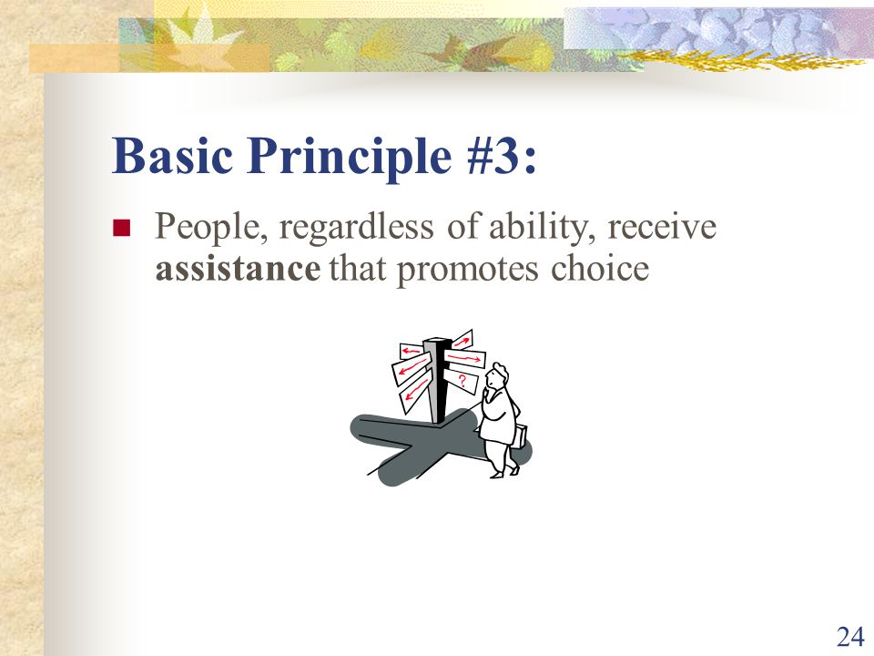 24 Basic Principle #3: People, regardless of ability, receive assistance that promotes choice