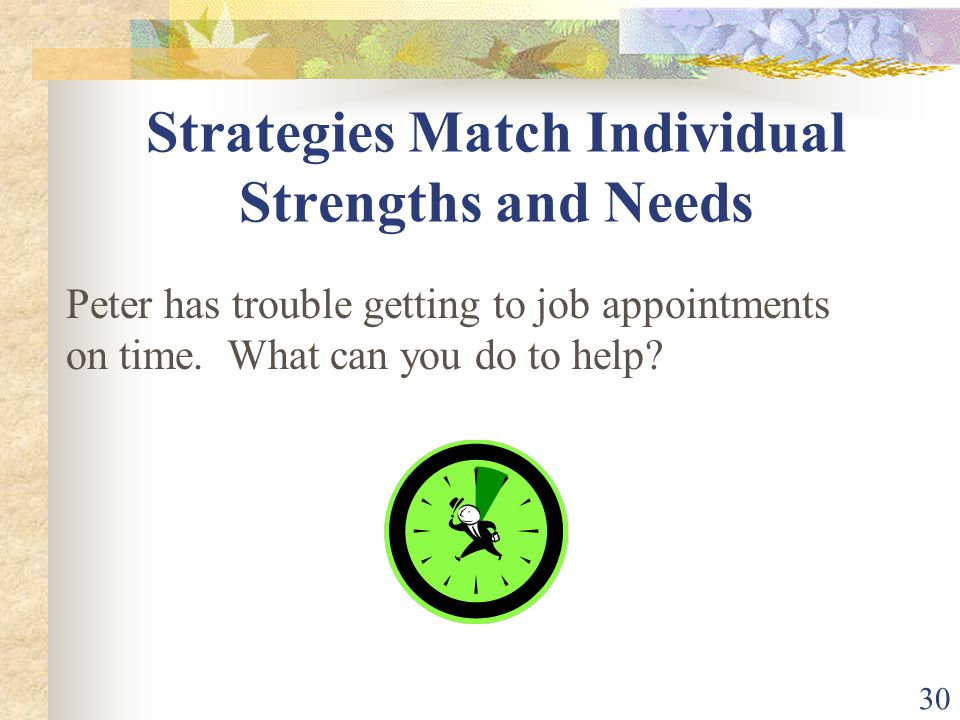 30 Strategies Match Individual Strengths and Needs Peter has trouble getting to job appointments on time. What can you do to help?