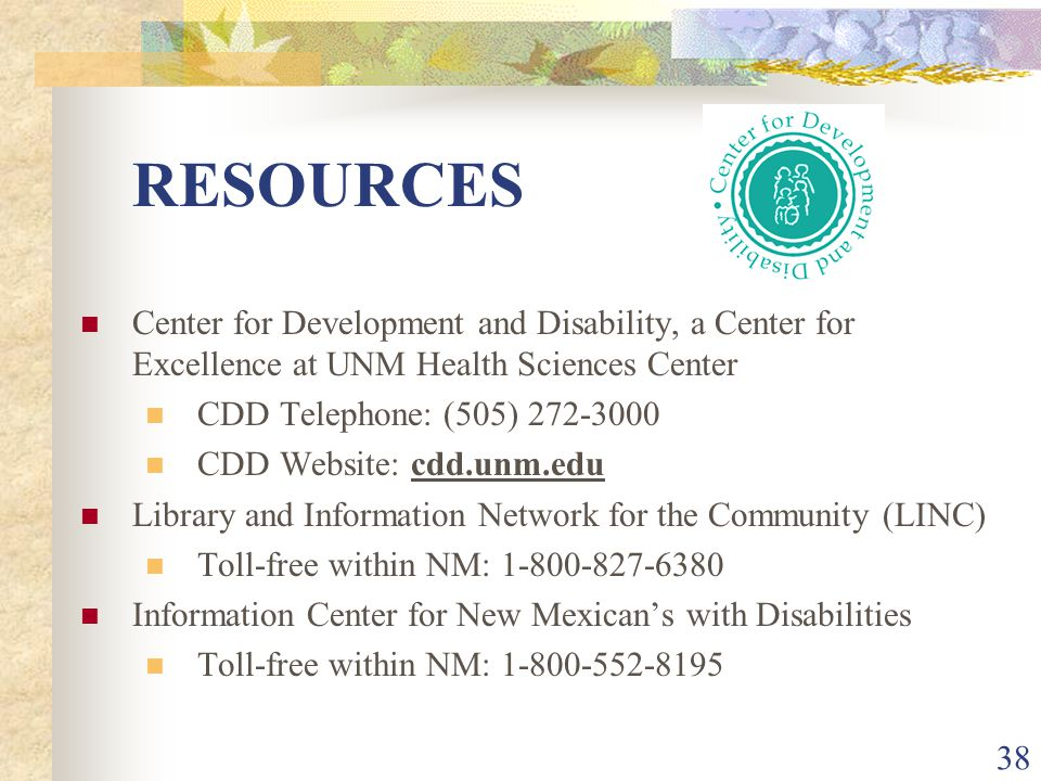 38 RESOURCES Center for Development and Disability, a Center for Excellence at UNM Health Sciences Center CDD Telephone: (505) 272-3000 CDD Website: c