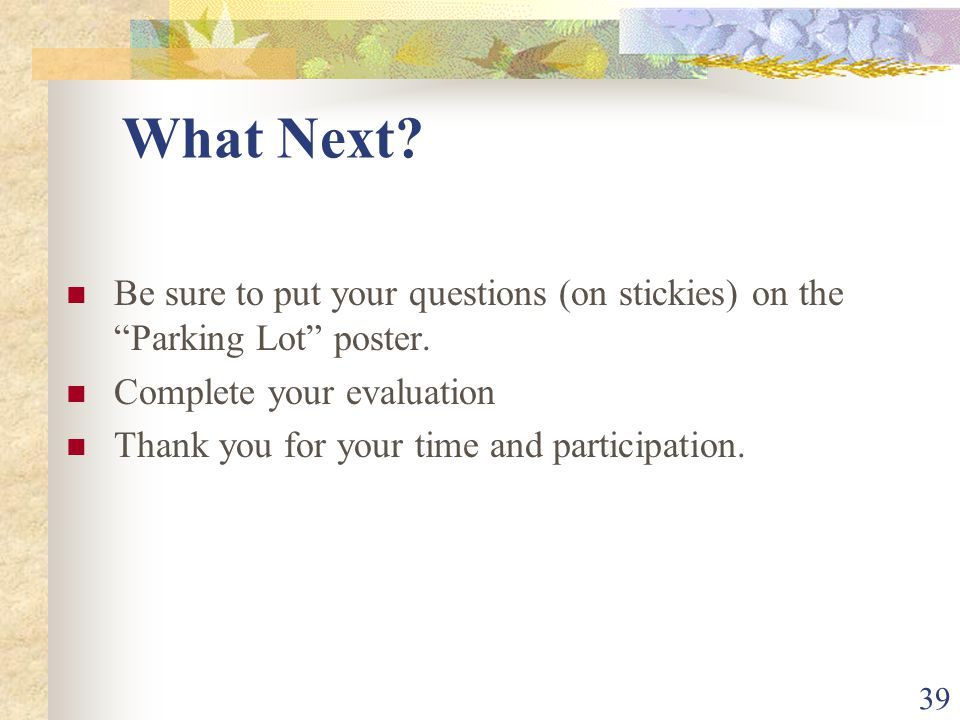 39 What Next? Be sure to put your questions (on stickies) on the Parking Lot poster. Complete your evaluation Thank you for your time and participatio