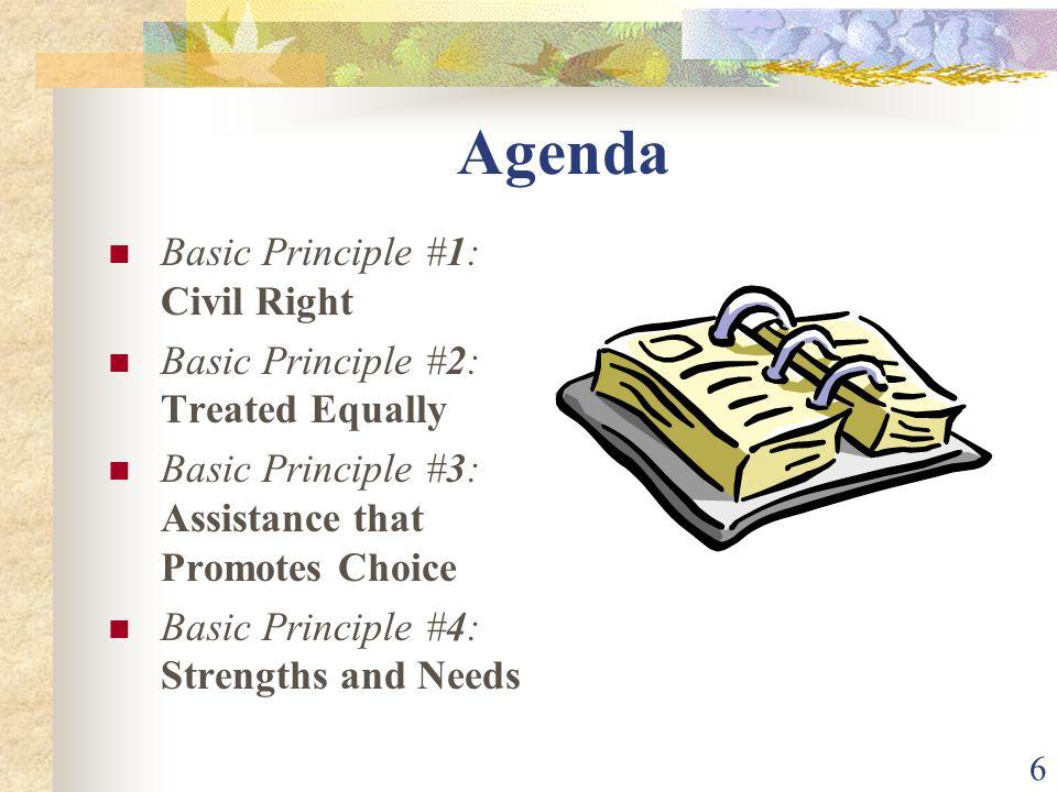 6 Agenda Basic Principle #1: Civil Right Basic Principle #2: Treated Equally Basic Principle #3: Assistance that Promotes Choice Basic Principle #4: Strengths and Needs