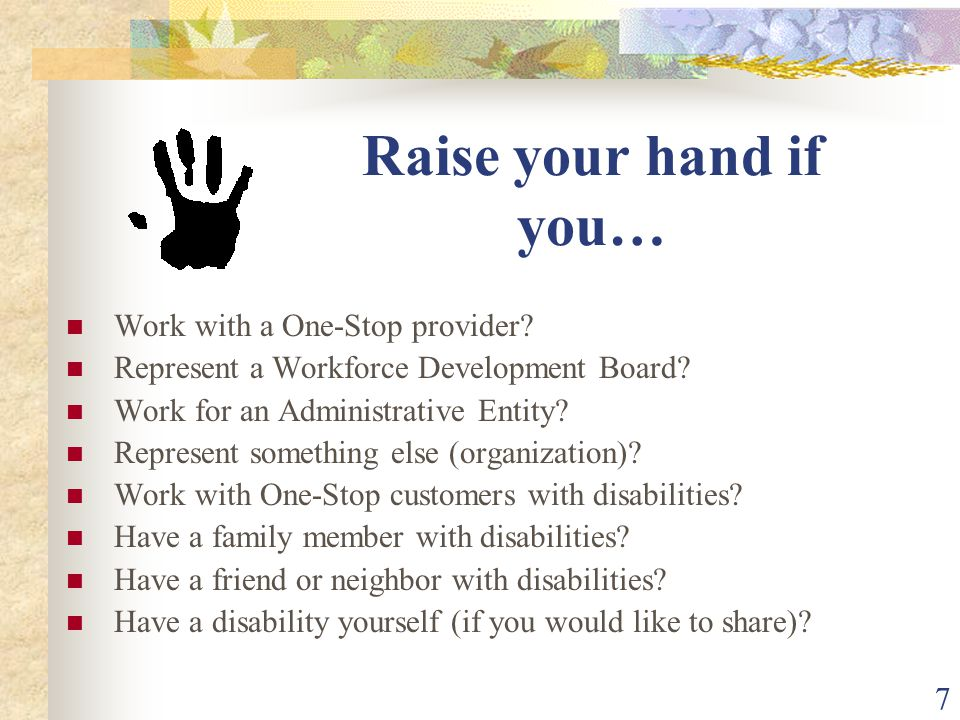 7 Raise your hand if you… Work with a One-Stop provider? Represent a Workforce Development Board? Work for an Administrative Entity? Represent somethi