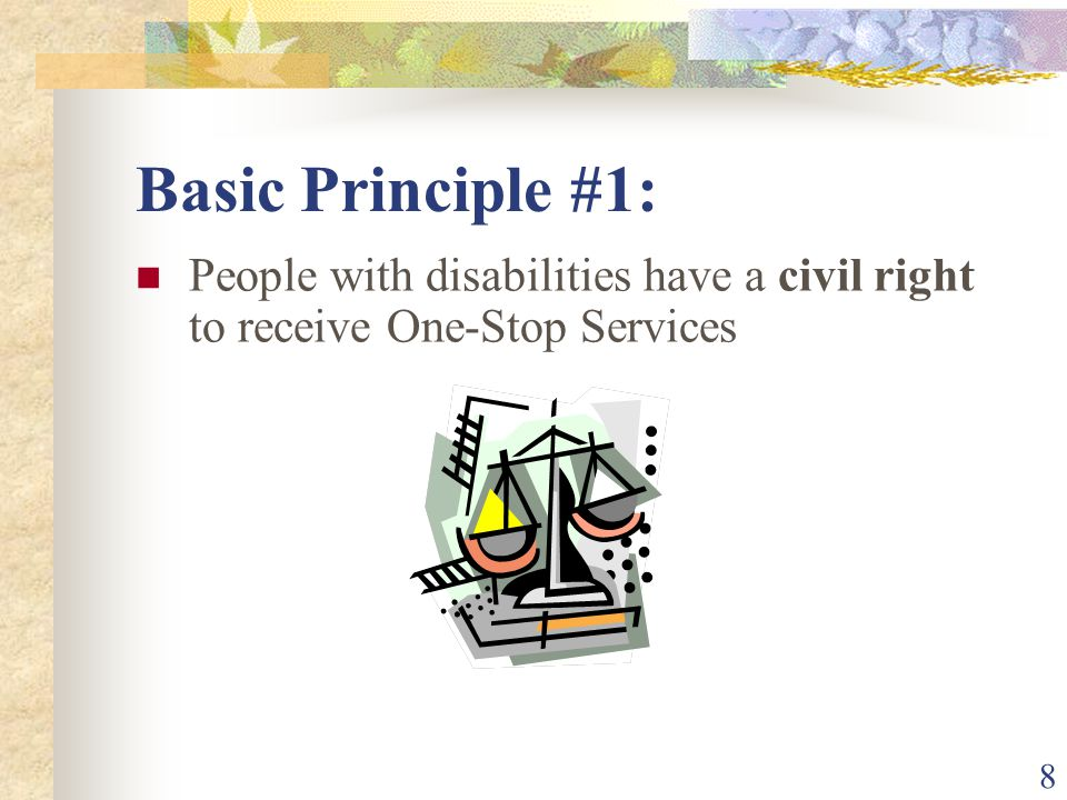 8 Basic Principle #1: People with disabilities have a civil right to receive One-Stop Services