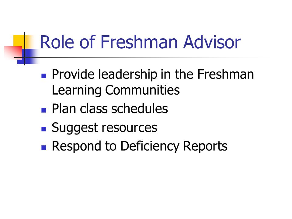 Role of Freshman Advisor Provide leadership in the Freshman Learning Communities Plan class schedules Suggest resources Respond to Deficiency Reports
