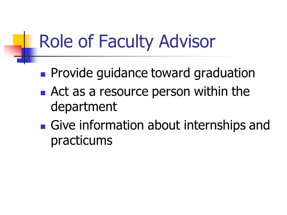 Role of Faculty Advisor Provide guidance toward graduation Act as a resource person within the department Give information about internships and practicums