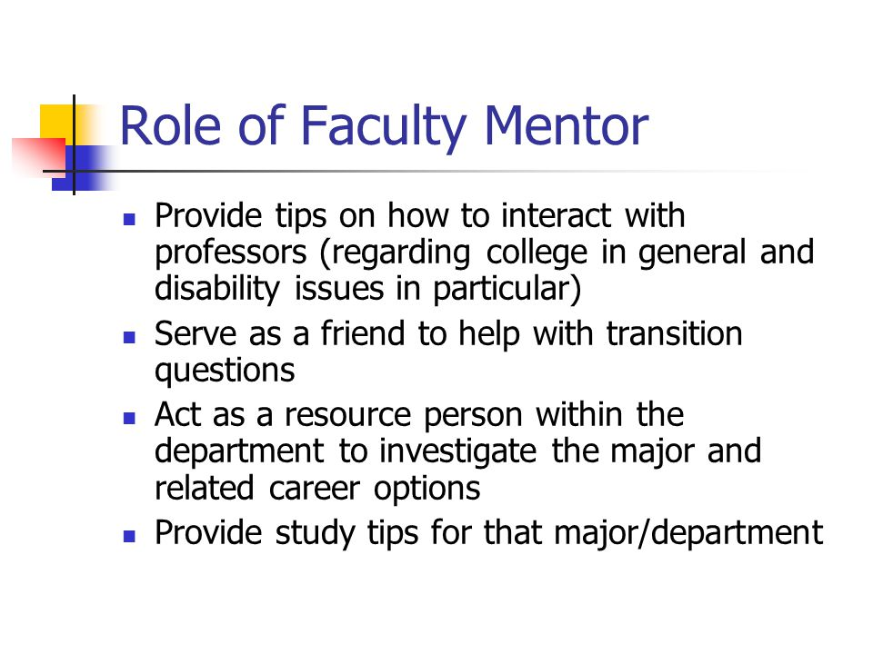 Role of Faculty Mentor Provide tips on how to interact with professors (regarding college in general and disability issues in particular) Serve as a friend to help with transition questions Act as a resource person within the department to investigate the major and related career options Provide study tips for that major/department