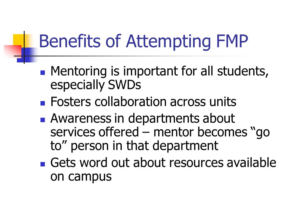 Benefits of Attempting FMP Mentoring is important for all students, especially SWDs Fosters collaboration across units Awareness in departments about services offered – mentor becomes go to person in that department Gets word out about resources available on campus