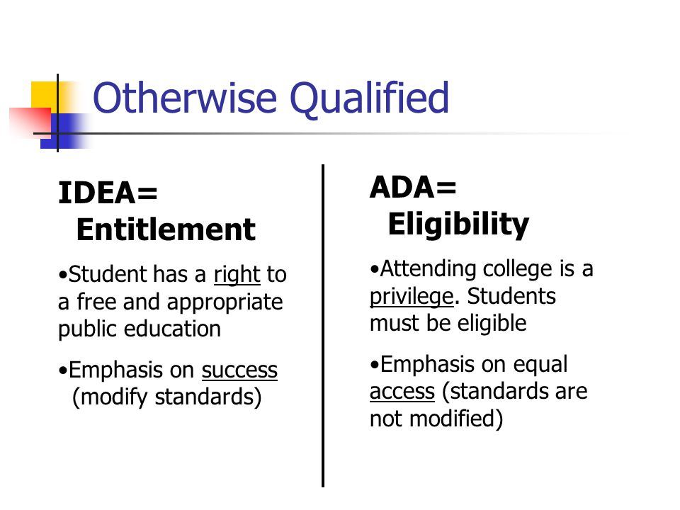Otherwise Qualified IDEA= Entitlement Student has a right to a free and appropriate public education Emphasis on success (modify standards) ADA= Eligibility Attending college is a privilege.