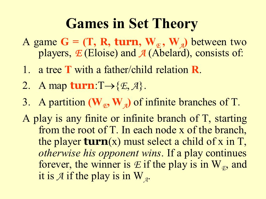 Games in Set Theory A game G = (T, R, turn, W E, W A ) between two players, E (Eloise) and A (Abelard), consists of: 1.a tree T with a father/child re