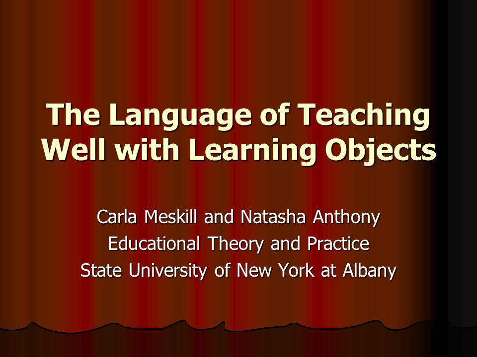 The Language of Teaching Well with Learning Objects Carla Meskill and Natasha Anthony Educational Theory and Practice State University of New York at Albany