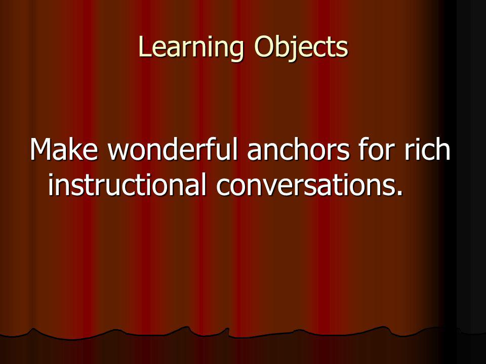 Learning Objects Make wonderful anchors for rich instructional conversations.