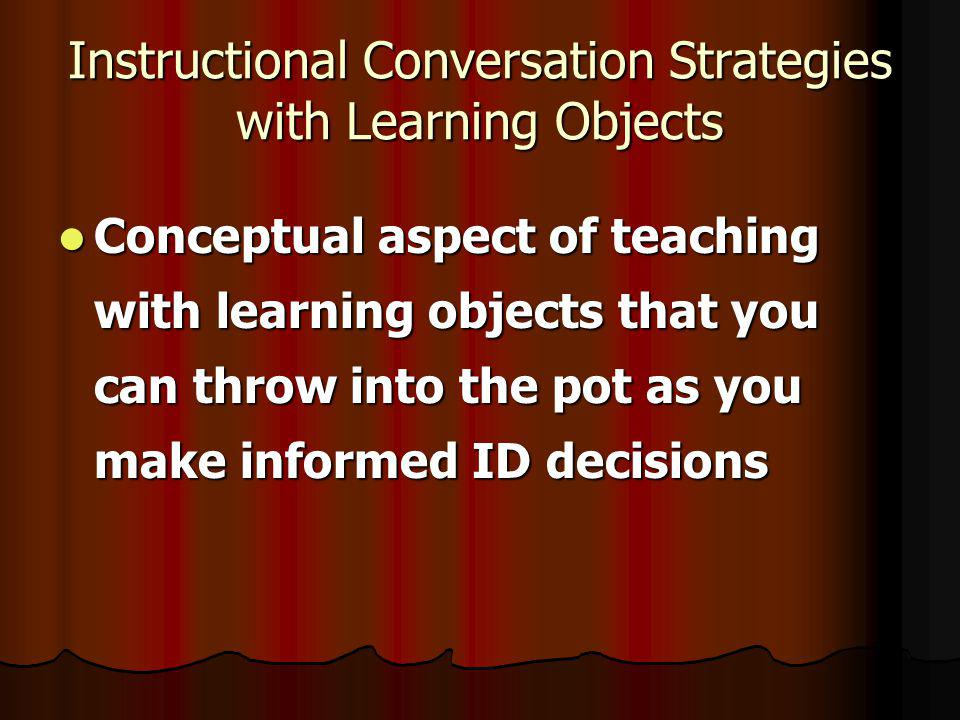 Instructional Conversation Strategies with Learning Objects Conceptual aspect of teaching with learning objects that you can throw into the pot as you make informed ID decisions Conceptual aspect of teaching with learning objects that you can throw into the pot as you make informed ID decisions