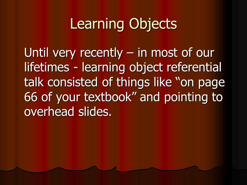 Learning Objects Until very recently – in most of our lifetimes - learning object referential talk consisted of things like on page 66 of your textbook and pointing to overhead slides.