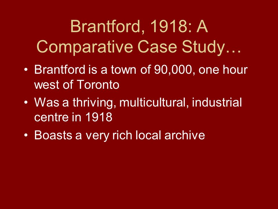 Brantford, 1918: A Comparative Case Study… Brantford is a town of 90,000, one hour west of Toronto Was a thriving, multicultural, industrial centre in