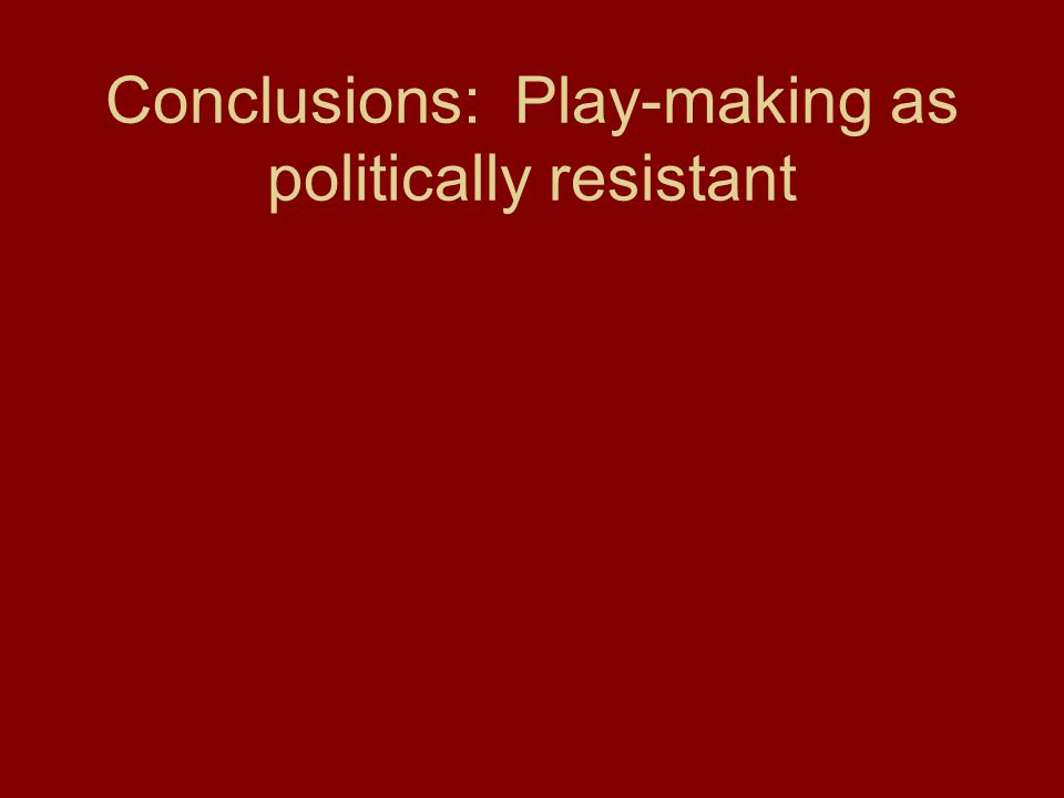 Conclusions: Play-making as politically resistant