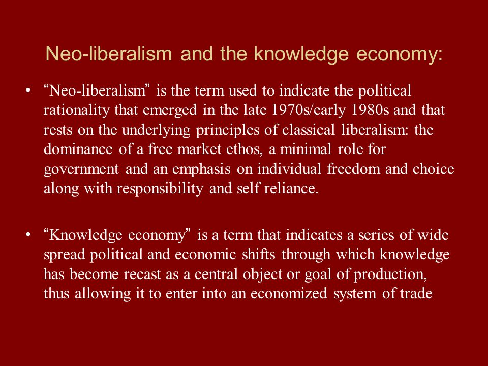 Neo-liberalism and the knowledge economy: Neo-liberalism is the term used to indicate the political rationality that emerged in the late 1970s/early 1980s and that rests on the underlying principles of classical liberalism: the dominance of a free market ethos, a minimal role for government and an emphasis on individual freedom and choice along with responsibility and self reliance.
