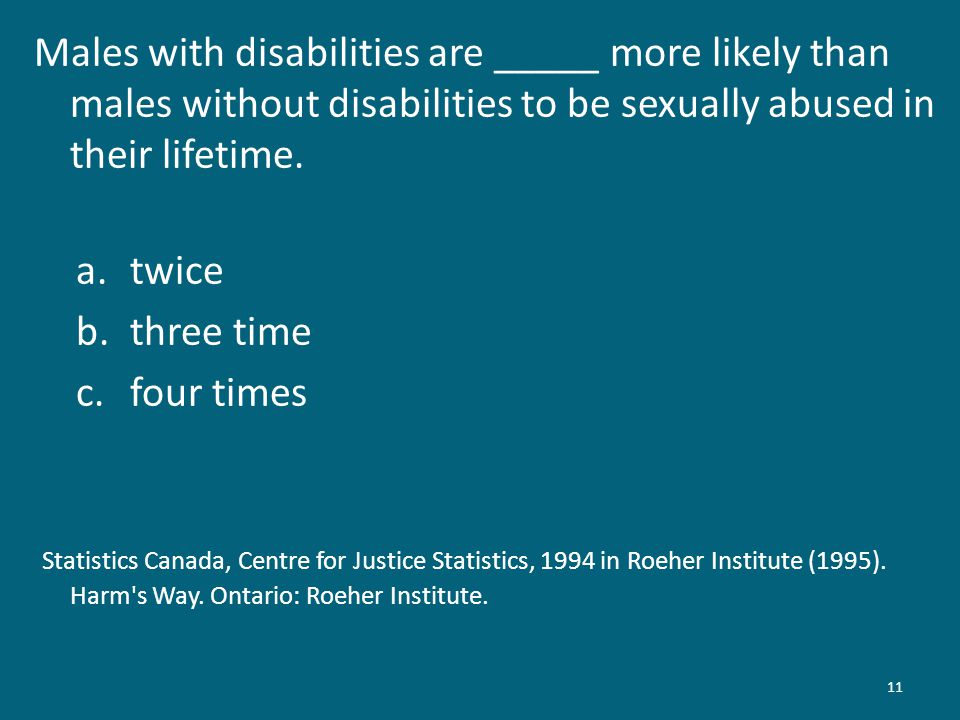 11 Males with disabilities are _____ more likely than males without disabilities to be sexually abused in their lifetime.
