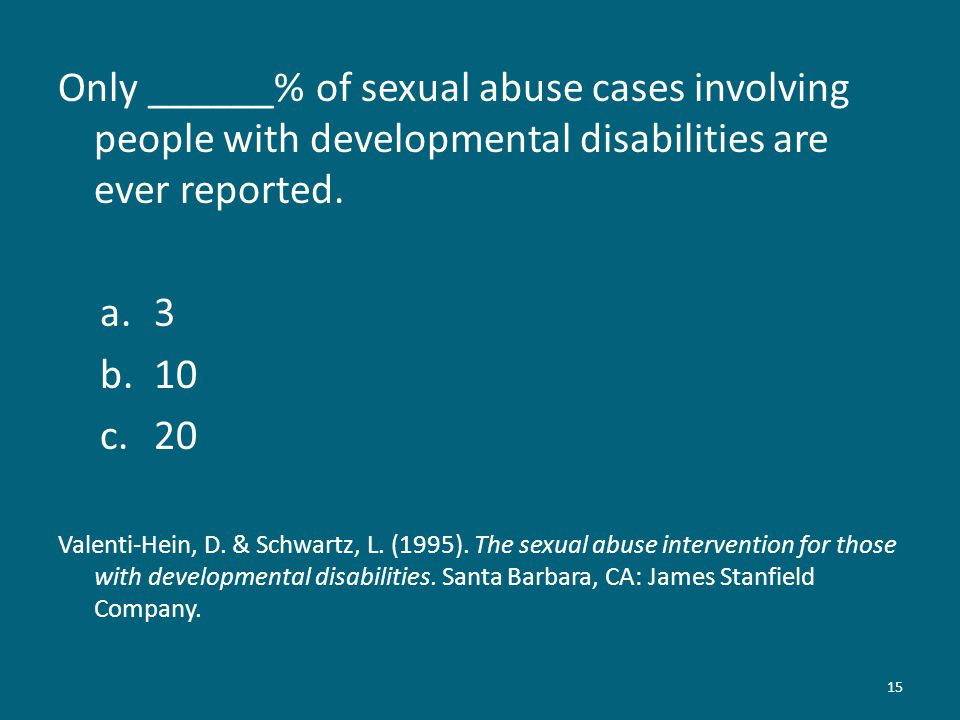 Only ______% of sexual abuse cases involving people with developmental disabilities are ever reported. a.3 b.10 c.20 Valenti-Hein, D. & Schwartz, L. (