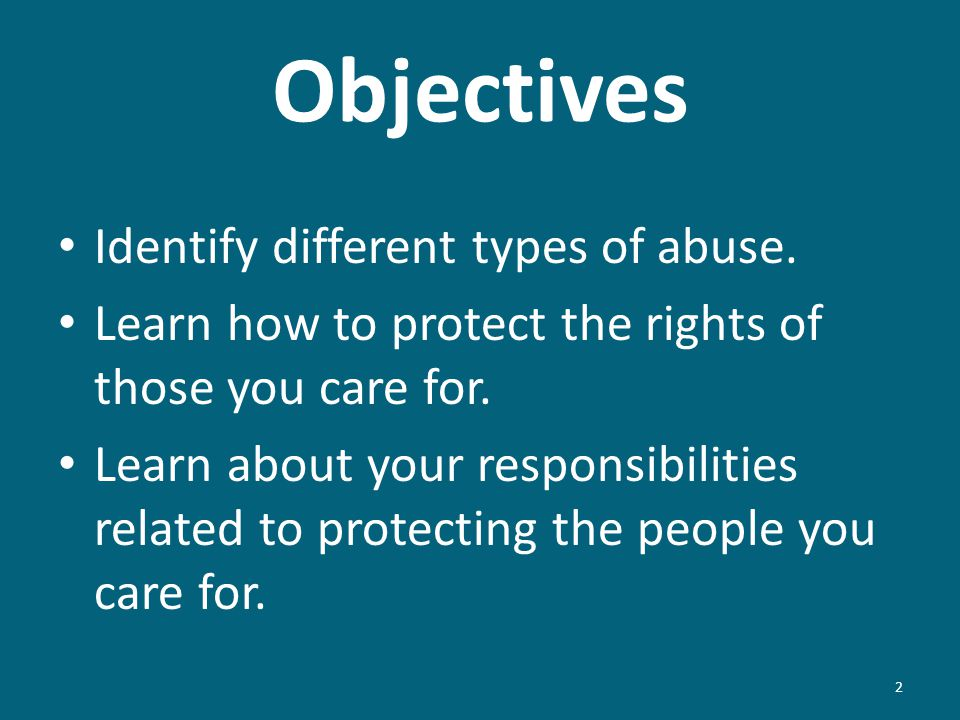 Objectives Identify different types of abuse. Learn how to protect the rights of those you care for. Learn about your responsibilities related to prot