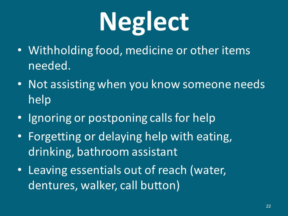 Neglect 22 Withholding food, medicine or other items needed. Not assisting when you know someone needs help Ignoring or postponing calls for help Forg
