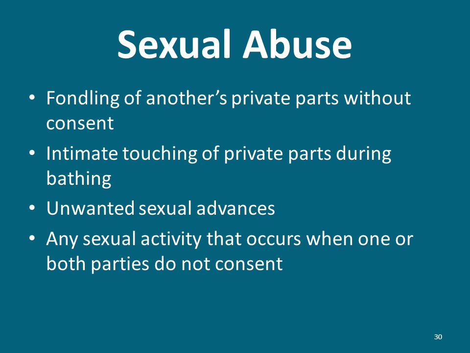 Sexual Abuse 30 Fondling of anothers private parts without consent Intimate touching of private parts during bathing Unwanted sexual advances Any sexual activity that occurs when one or both parties do not consent