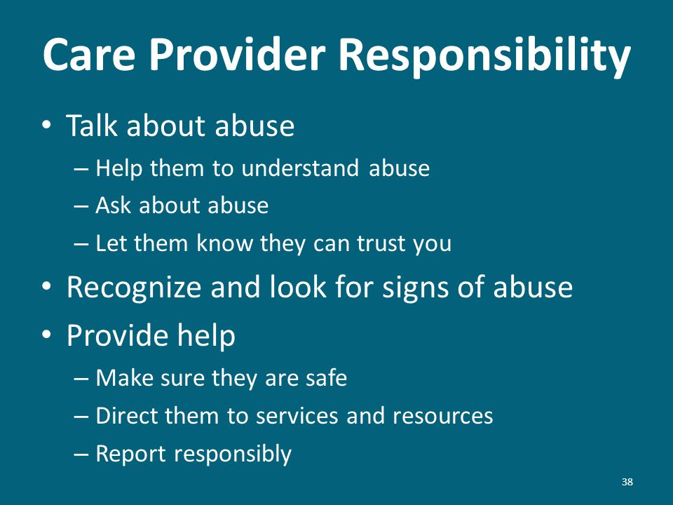 Care Provider Responsibility Talk about abuse – Help them to understand abuse – Ask about abuse – Let them know they can trust you Recognize and look for signs of abuse Provide help – Make sure they are safe – Direct them to services and resources – Report responsibly 38