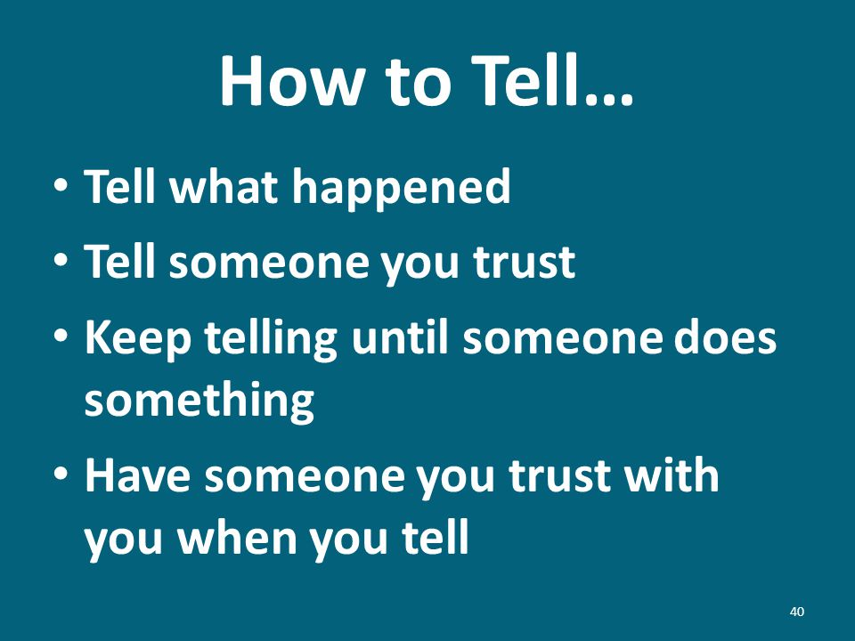 How to Tell… Tell what happened Tell someone you trust Keep telling until someone does something Have someone you trust with you when you tell 40
