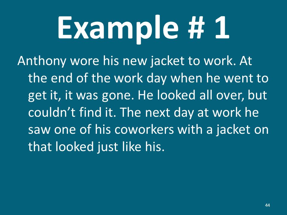 Example # 1 Anthony wore his new jacket to work. At the end of the work day when he went to get it, it was gone. He looked all over, but couldnt find