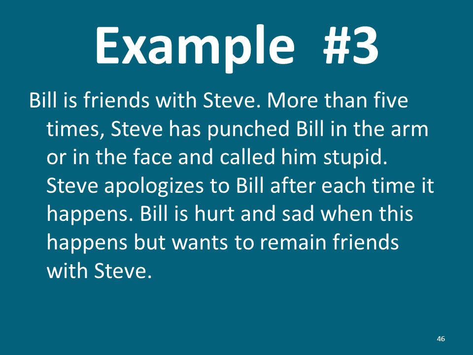 Example #3 Bill is friends with Steve. More than five times, Steve has punched Bill in the arm or in the face and called him stupid. Steve apologizes