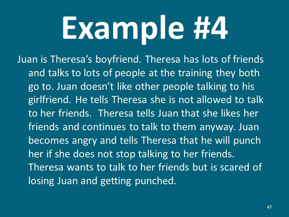 Example #4 Juan is Theresas boyfriend. Theresa has lots of friends and talks to lots of people at the training they both go to. Juan doesnt like other