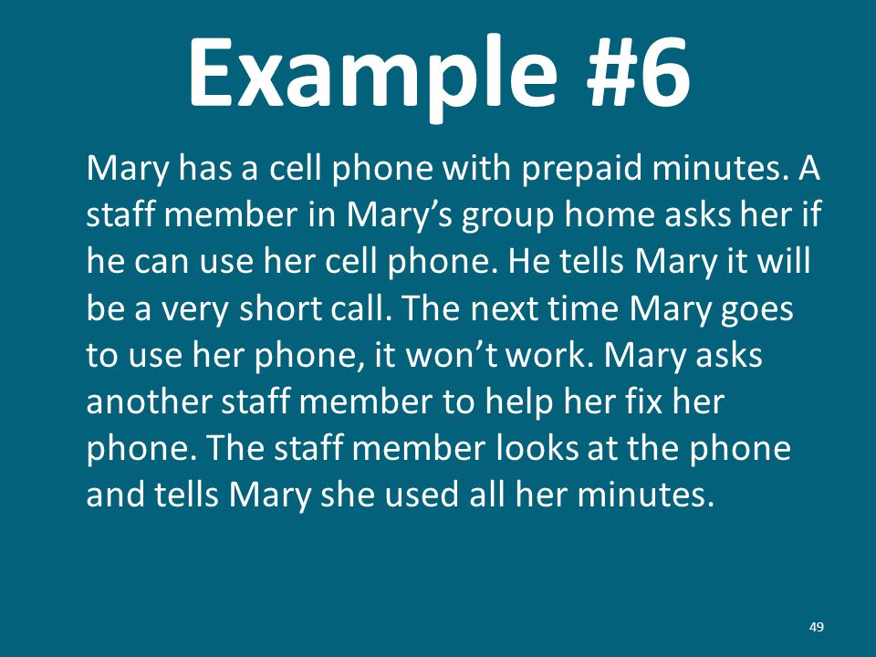 Example #6 Mary has a cell phone with prepaid minutes. A staff member in Marys group home asks her if he can use her cell phone. He tells Mary it will