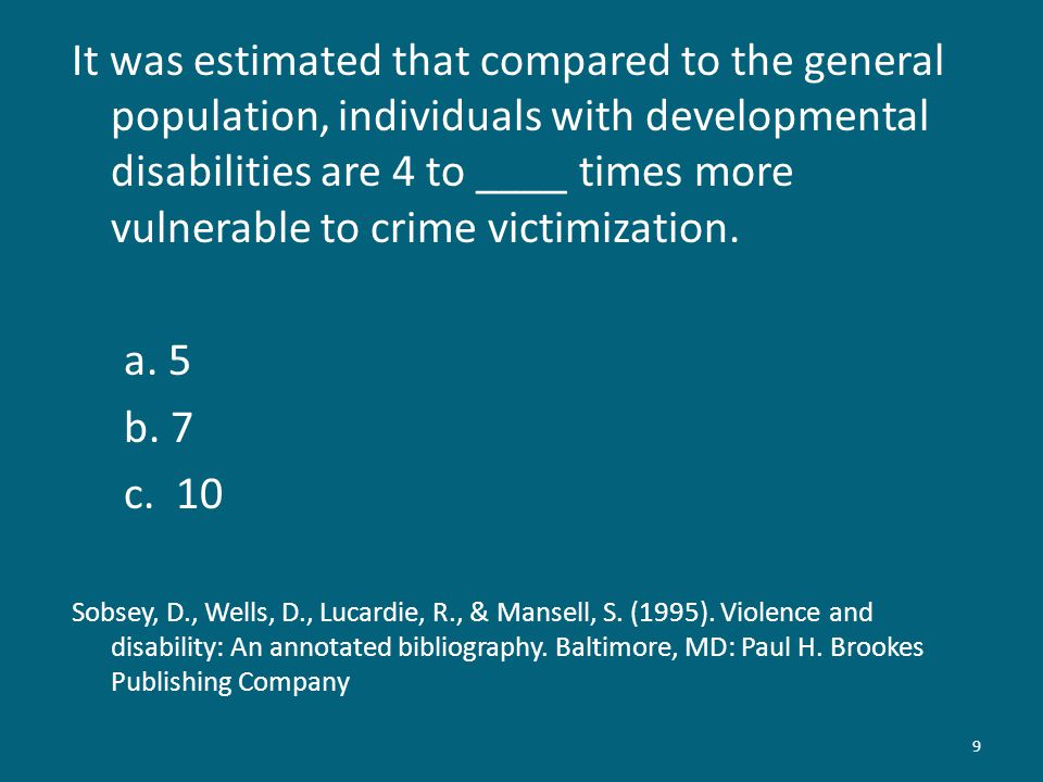 9 It was estimated that compared to the general population, individuals with developmental disabilities are 4 to ____ times more vulnerable to crime v