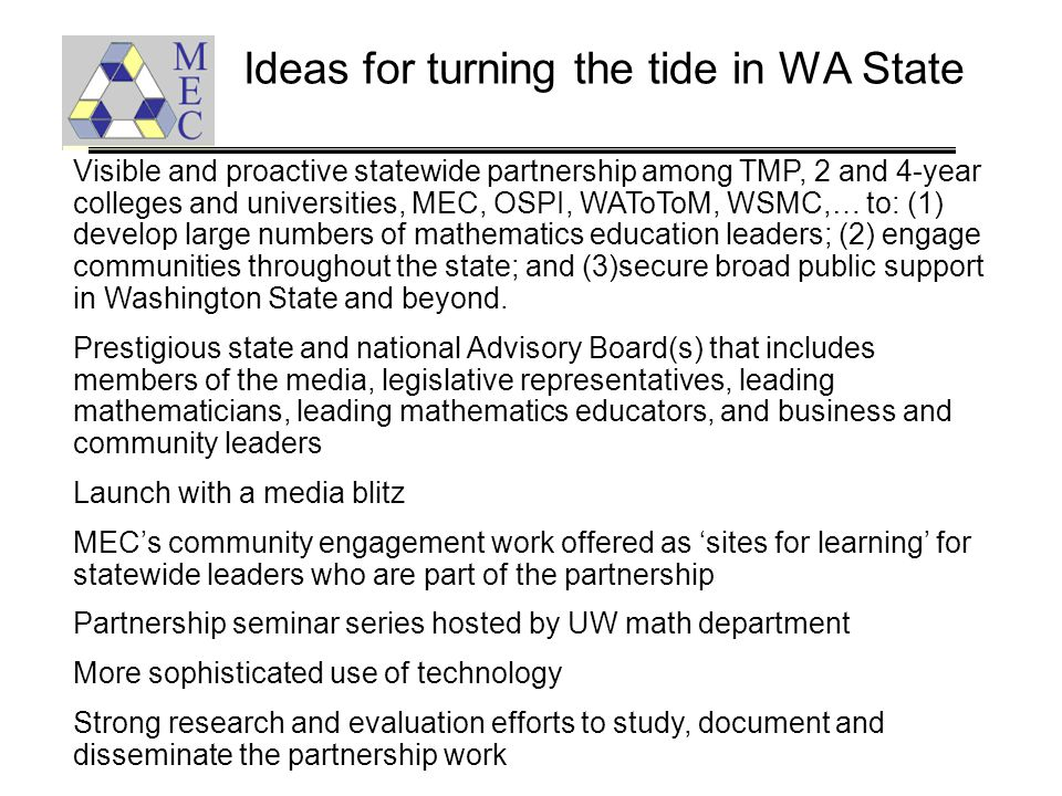 Ideas for turning the tide in WA State Visible and proactive statewide partnership among TMP, 2 and 4-year colleges and universities, MEC, OSPI, WAToToM, WSMC,… to: (1) develop large numbers of mathematics education leaders; (2) engage communities throughout the state; and (3)secure broad public support in Washington State and beyond.