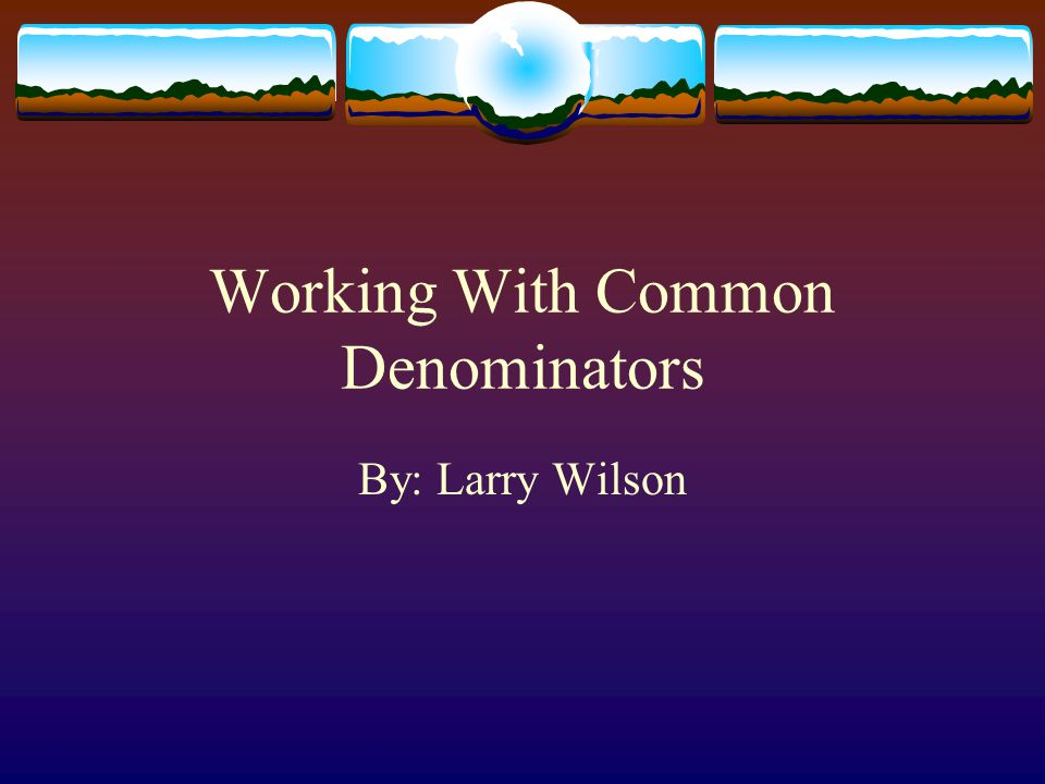 Working With Common Denominators By: Larry Wilson