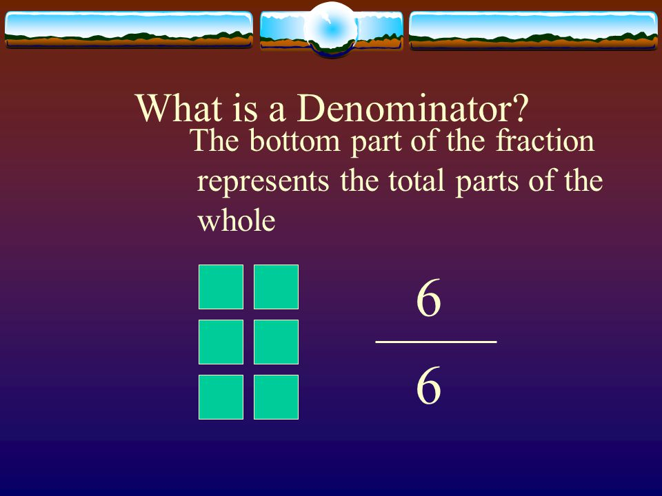 What is a Denominator The bottom part of the fraction represents the total parts of the whole 6 6